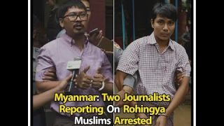 Myanmar: Two Journalists Reporting On Rohingya Muslims Arrested For Violating State Secrets Act